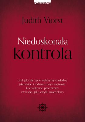 Judith Viorst - Niedoskonała kontrola, czyli jak całe życie walczymy o władzę: jako dzieci i rodzice, żony i mężowie, kochankowie, pracownicy i w końcu jako zwykli śmiertelnicy
