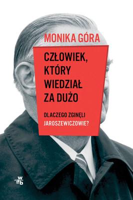 Monika Góra - Człowiek, który wiedział za dużo. Dlaczego zginęli Jaroszewiczowie?