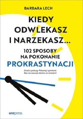 Barbara Lech - Kiedy odwlekasz i narzekasz... 102 sposoby na pokonanie prokrastynacji