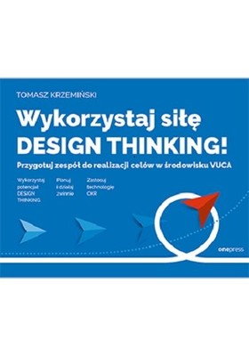 Tomasz Krzemiński - Wykorzystaj siłę design thinking! Przygotuj zespół do realizacji celów w środowisku VUCA