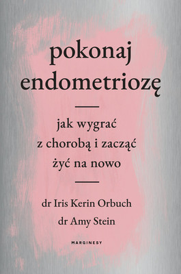 Amy Stein, Iris Kerin Orbuch - Pokonaj endometriozę. Jak wygrać z chorobą i zacząć żyć na nowo / Amy Stein, Iris Kerin Orbuch - Beating Endo: How To Reclaim Your Life From Endometriosis