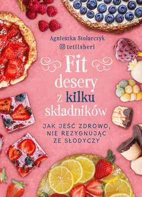 Agnieszka Stolarczyk - Fit desery z kilku składników. Jak jeść zdrowo nie rezygnując ze słodyczy