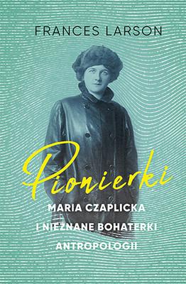 Frances Larson - Pionierki. Maria Czaplicka i nieznane bohaterki antropologii