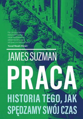 James Suzman - Praca. Historia tego, jak spędzamy swój czas / James Suzman - Work. A History Of How We Spend Our Time
