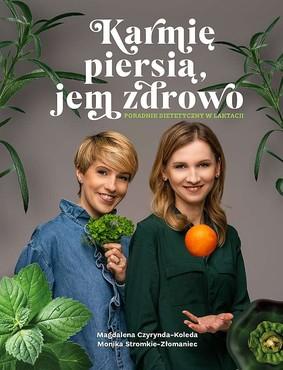 Magdalena Czyrynda-Koleda, Monika Stromkie-Złomaniec - Karmię piersią, jem zdrowo. Poradnik dietetyczny w laktacji