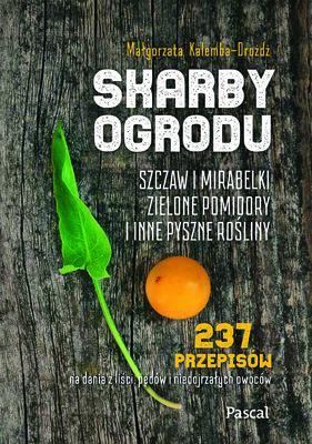 Małgorzata Kalemba-Drożdż - Skarby ogrodu. Szczaw, mirabelki, zielone pomidory i inne pyszne rośliny