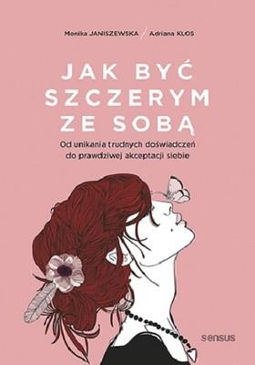 Monika Janiszewska - Jak być szczerym ze sobą. Od unikania trudnych doświadczeń do prawdziwej akceptacji siebie