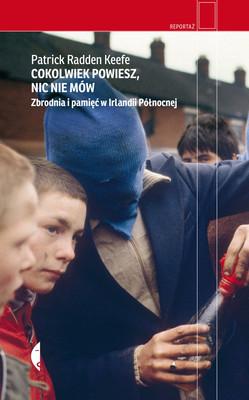 Patrick Radden Keefe - Cokolwiek powiesz, nic nie mów. Zbrodnia i pamięć w Irlandii Północnej