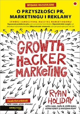 Ryan Holiday - Growth Hacker Marketing. O przyszłości PR, marketingu i reklamy