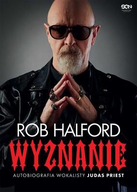 Rob Halford - Rob Halford. Wyznanie. Autobiografia wokalisty Judas Priest