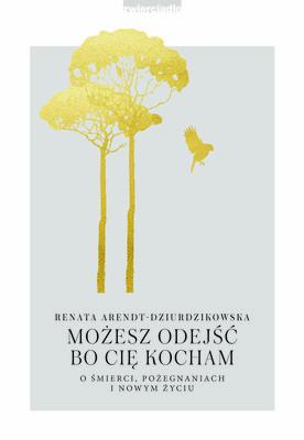 Renata Arendt-Dziurdzikowska - Możesz odejść, bo Cię kocham