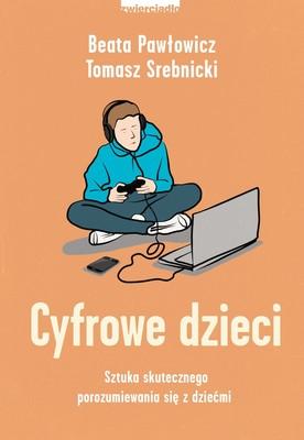 Tomasz Srebnicki, Beata Pawłowicz - Cyfrowe dzieci. Sztuka skutecznego porozumiewania się z dziećmi