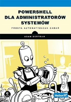 Adam Bertram - PowerShell dla administratorów systemów. Prosta automatyzacja zadań