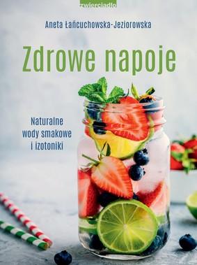 Aneta Łańcuchowska-Jeziorowska - Zdrowe napoje. Naturalne wody smakowe i izotoniki