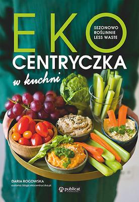 Daria Rogowska - Ekocentryczka w kuchni. Sezonowo, roślinnie, less waste
