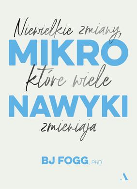 BJ Fogg - Mikronawyki. Niewielkie zmiany, które wiele zmieniają / BJ Fogg - Tiny Habits: The Small Changes That Change Everything