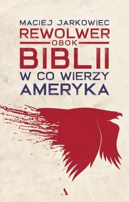 Maciej Jarkowiec - Rewolwer obok Biblii. W co wierzy Ameryka