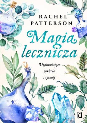 Rachel Patterson - Magia lecznicza. Uzdrawiające zaklęcia i rytuały