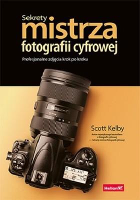 Scott Kelby - Sekrety mistrza fotografii cyfrowej. Profesjonalne zdjęcia krok po kroku