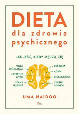 Uma Naidoo - Dieta dla zdrowia psychicznego. Jak jeść, kiedy męczą cię: mgła mózgowa, natrętne myśli, depresja, ADHD, stany lękowe, bezsenność i wiele innych / Uma Naidoo - This Is Your Brain On Food