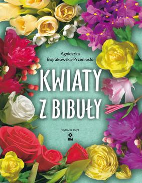 Agnieszka Bojrakowska-Przeniosło - Kwiaty z bibuły