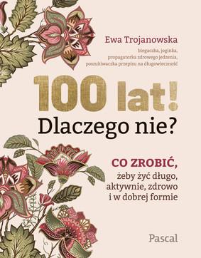 Ewa Trojanowska - 100 lat! Dlaczego nie? Co zrobić, żeby żyć długo, aktywnie, zdrowo i w dobrej formie