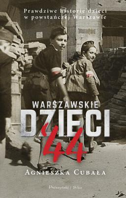 Agnieszka Cubała - Warszawskie dzieci '44. Prawdziwe historie dzieci w powstańczej Warszawie