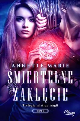 Annette Marie - Śmiertelne zaklęcie. Trylogia mistrza magii. Tom 2