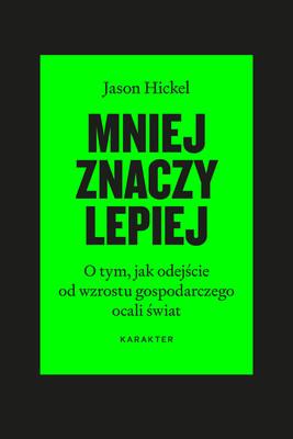 Jason Hickel - Mniej znaczy lepiej. O tym, jak ujemny wzrost gospodarczy ocali świat