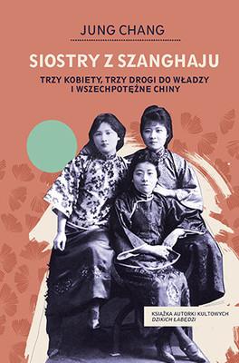 Jung Chang - Siostry z Szanghaju. Trzy kobiety, trzy drogi do władzy i wszechpotężne Chiny