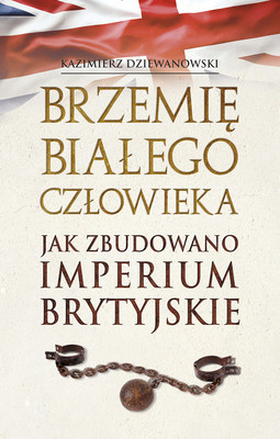 Kazimierz Dziewanowski - Brzemię białego człowieka. Jak zbudowano Imperium Brytyjskie