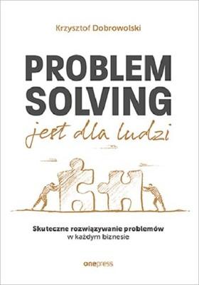Krzysztof Dobrowolski - Problem Solving jest dla ludzi. Skuteczne rozwiązywanie problemów w każdym biznesie