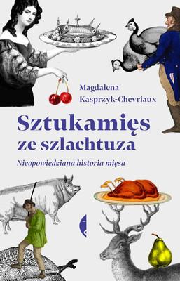 Magdalena Kasprzyk-Chevriaux - Sztukamięs ze szlachtuza. Nieopowiedziana historia mięsa