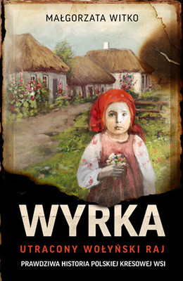 Małgorzata Witko - Wyrka. Utracony wołyński raj