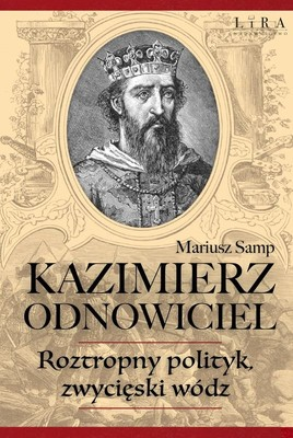 Mariusz Samp - Kazimierz Odnowiciel. Roztropny polityk, zwycięski wódz