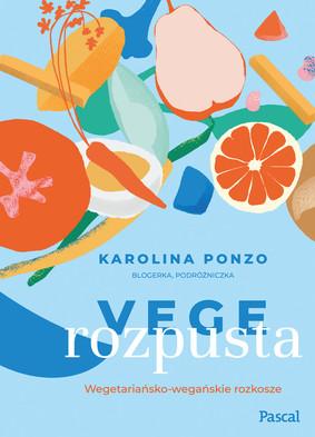 Karolina Ponzo - Vege rozpusta. Wegetariańsko-wegańskie rozkosze