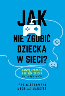 Mikołaj Marcela, Zyta Czechowska - Jak nie zgubić dziecka w sieci. Rozwój, edukacja i bezpieczeństwo w cyfrowym świecie