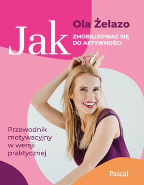 Ola Żelazo - Jak zmobilizować się do aktywności. Przewodnik motywacyjny w wersji praktycznej