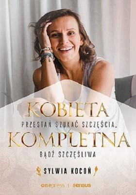 Sylwia Kocoń - Kobieta kompletna. Nie szukaj spełnienia, bądź szczęśliwa