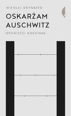Mikołaj Grynberg - Oskarżam Auschwitz. Opowieści rodzinne
