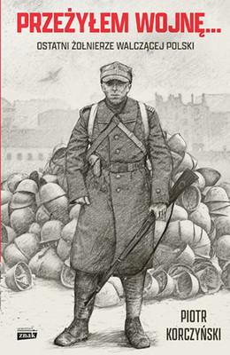 Piotr Korczyński - Przeżyłem wojnę... Ostatni żołnierze walczącej Polski