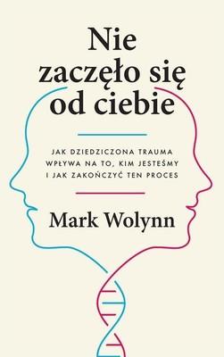 Mark Wolynn - Nie zaczęło się od ciebie. Jak dziedziczona trauma wpływa na to, kim jesteśmy i jak zakończyć ten proces