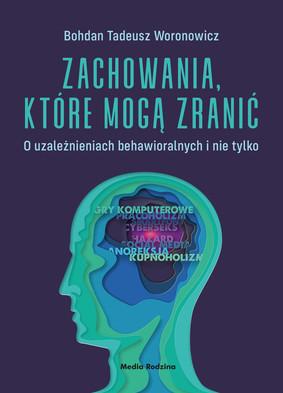 Bohdan Tadeusz Woronowicz - Zachowania, które mogą zranić. O uzależnieniach behawioralnych i nie tylko