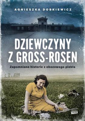 Agnieszka Dobkiewicz - Dziewczyny z Gross-Rosen. Zapomniane historie z obozowego piekła