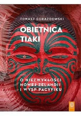 Tomasz Gorazdowski - Obietnica Tiaki. O niezwykłości Nowej Zelandii i wysp Pacyfiku
