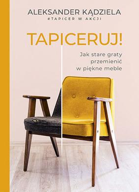 Aleksander Kądziela - Tapiceruj! Jak stare graty przemienić w piękne meble