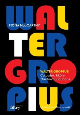 Fiona MacCarthy - Walter Gropius. Człowiek, który zbudował Bauhaus