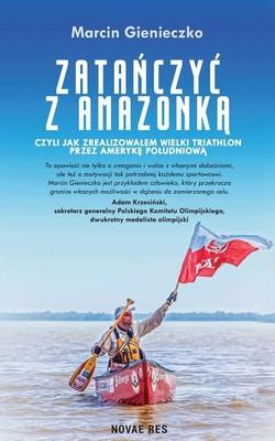 Marcin Gienieczko - Zatańczyć z Amazonką, czyli jak zrealizowałem wielki triathlon przez Amerykę Południową