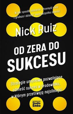 Nick Ruiz - Od zera do sukcesu. Strategie umysłowe pozwalające odnieść sukces w środowisku, w którym przetrwają najsilniejsi