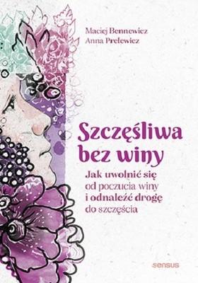 Maciej Bennewicz, Anna Prelewicz - Szczęśliwa bez winy. Jak uwolnić się od poczucia winy i odnaleźć drogę do szczęścia